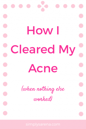 SimplySarena | How I cleared my acne when nothing else worked by making diet and lifestyle changes. I sought out natural methods to clear my acne.